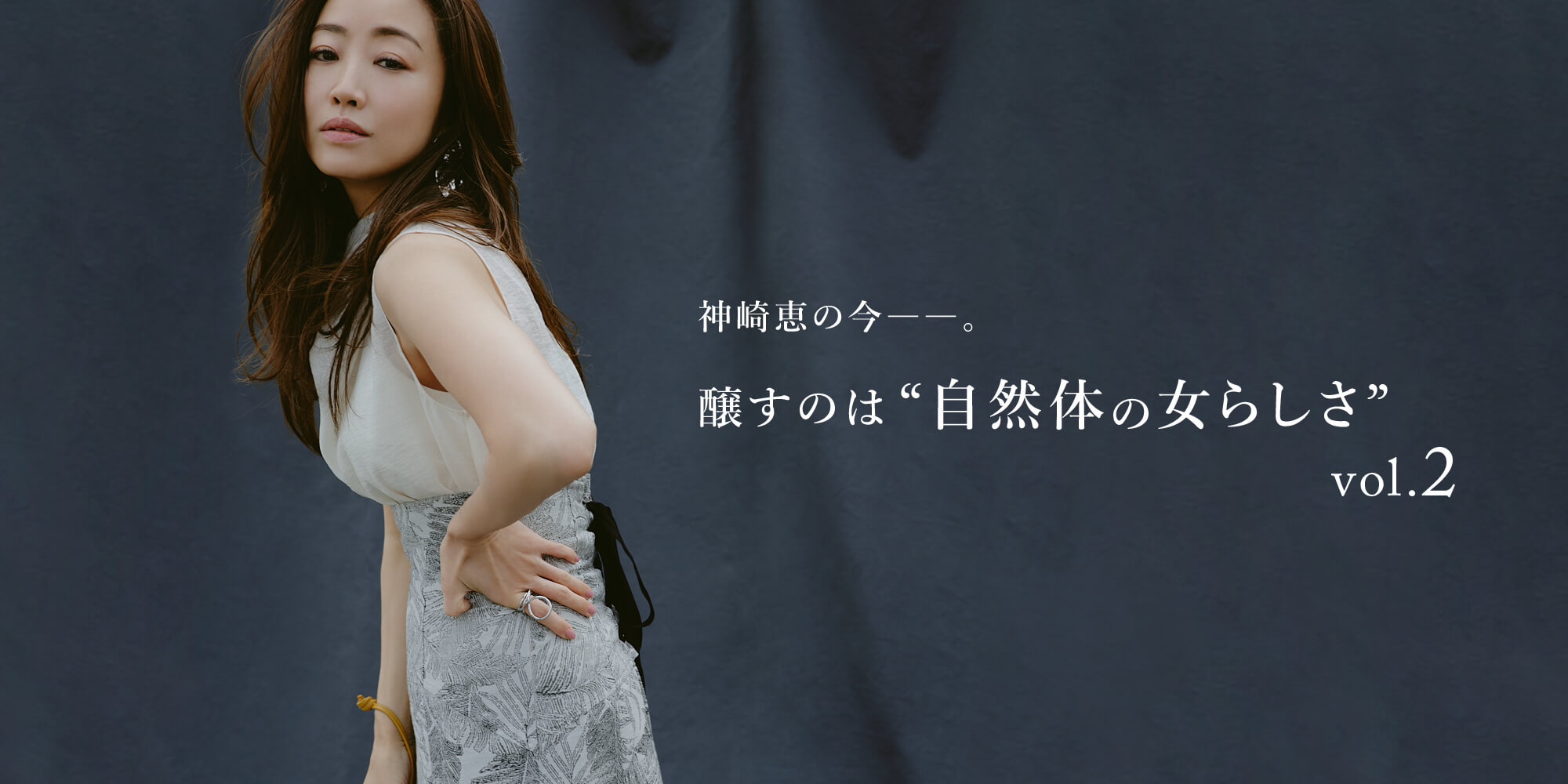 """神崎恵の今――。 醸すのは""""自然体の女らしさ"""""""
