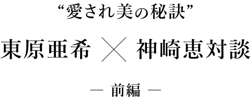 """""""愛され美の秘訣"""" 東原亜希×神崎恵対談 ― 前編 ―"""