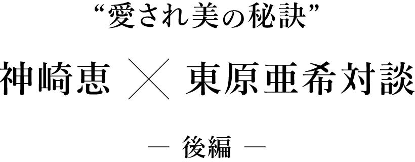 """""""愛され美の秘訣"""" 東原亜希×神崎恵対談 ― 後編 ―"""